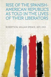 Rise of the Spanish-American Republics as Told in the Lives of Their Liberators, 1872-1955 Robertson William Spence