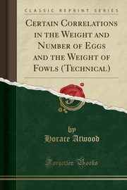 Certain Correlations in the Weight and Number of Eggs and the Weight of Fowls (Technical) (Classic Reprint), Atwood Horace