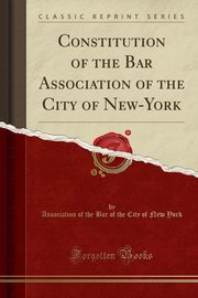 Constitution of the Bar Association of the City of New-York (Classic Reprint), York Association of the Bar of the City