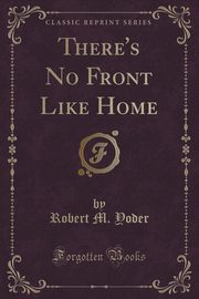 There's No Front Like Home (Classic Reprint), Yoder Robert M.