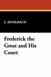 Frederick the Great and His Court, Muhlbach L.