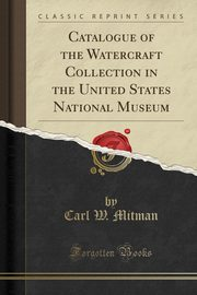 ksiazka tytuł: Catalogue of the Watercraft Collection in the United States National Museum (Classic Reprint) autor: Mitman Carl W.