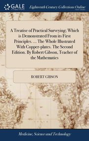 A Treatise of Practical Surveying; Which is Demonstrated From its First Principles. ... The Whole Illustrated With Copper-plates. The Second Edition. By Robert Gibson, Teacher of the Mathematics, Gibson Robert