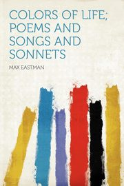 Colors of Life; Poems and Songs and Sonnets, Eastman Max
