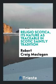 Religio Scotica, its nature as traceable in Scotic saintly tradition, Maclagan Robert Craig