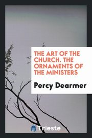 The art of the Church. The ornaments of the ministers, Dearmer Percy