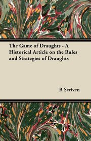 The Game of Draughts - A Historical Article on the Rules and Strategies of Draughts, Scriven B