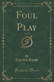 Foul Play, Vol. 1 of 2 (Classic Reprint), Reade Charles
