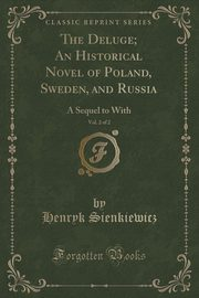 The Deluge; An Historical Novel of Poland, Sweden, and Russia, Vol. 2 of 2, Sienkiewicz Henryk
