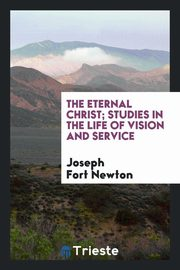 ksiazka tytuł: The eternal Christ; studies in the life of vision and service autor: Newton Joseph Fort