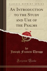 An Introduction to the Study and Use of the Psalms, Vol. 1 (Classic Reprint), Thrupp Joseph Francis