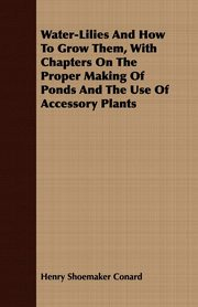 Water-Lilies And How To Grow Them, With Chapters On The Proper Making Of Ponds And The Use Of Accessory Plants, Conard Henry Shoemaker
