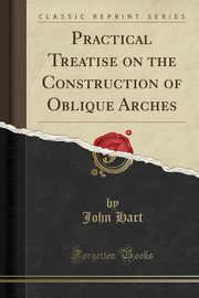 ksiazka tytuł: Practical Treatise on the Construction of Oblique Arches (Classic Reprint) autor: Hart John