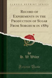 Record of Experiments in the Production of Sugar From Sorghum in 1889 (Classic Reprint), Wiley H. W.
