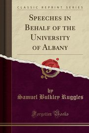 Speeches in Behalf of the University of Albany (Classic Reprint), Ruggles Samuel Bulkley