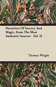 Narratives Of Sorcery And Magic, From The Most Authentic Sources - Vol. II, Wright Thomas