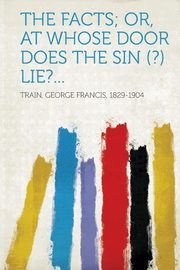 The Facts; Or, at Whose Door Does the Sin (?) Lie?..., Train George Francis