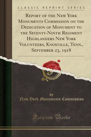 Report of the New York Monuments Commission on the Dedication of Monument to the Seventy-Ninth Regiment Highlanders New York Volunteers, Knoxville, Tenn., September 23, 1918 (Classic Reprint), Commission New York Monuments