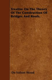 Treatise On The Theory Of The Construction Of Bridges And Roofs., Wood De Volson