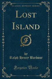 Lost Island (Classic Reprint), Barbour Ralph Henry