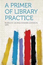 A Primer of Library Practice, 1876- Roebuck George Edward Johnson
