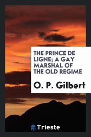 The Prince de Ligne; a gay Marshal of the old regime, Gilbert O. P.