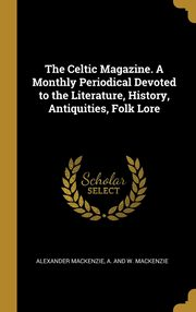 The Celtic Magazine. A Monthly Periodical Devoted to the Literature, History, Antiquities, Folk Lore, Mackenzie Alexander