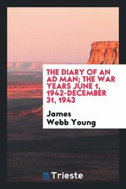 The diary of an ad man; the war years June 1, 1942-December 31, 1943, Young James Webb