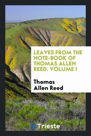Leaves from the note-book of Thomas Allen Reed. Volume I, Reed Thomas Allen