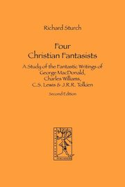 Four Christian Fantasists. A Study of the Fantastic Writings of George MacDonald, Charles Williams, C.S. Lewis & J.R.R. Tolkien, Sturch Richard