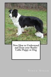 New How to Understand and Train Your Border Collie Puppy or Dog, Stead Vince