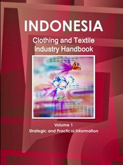 Indonesia Clothing and Textile  Industry Handbook Volume 1 Strategic and Practical Information, IBP Inc.