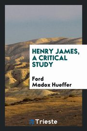 Henry James, a critical study, Hueffer Ford Madox