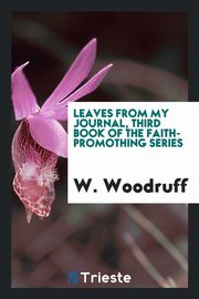 Leaves from My Journal, Third Book of the Faith-Promothing Series, Woodruff W.
