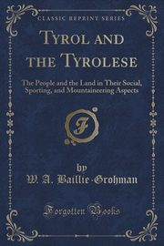 Tyrol and the Tyrolese, Baillie-Grohman W. A.