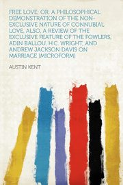 Free Love; Or, a Philosophical Demonstration of the Non-exclusive Nature of Connubial Love, Also, a Review of the Exclusive Feature of the Fowlers, Adin Ballou, H.C. Wright, and Andrew Jackson Davis on Marriage [microform], Kent Austin