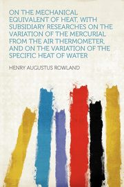On the Mechanical Equivalent of Heat, With Subsidiary Researches on the Variation of the Mercurial From the Air Thermometer, and on the Variation of the Specific Heat of Water, Rowland Henry Augustus