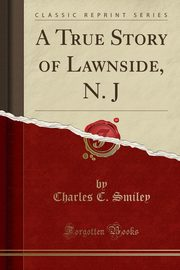 A True Story of Lawnside, N. J (Classic Reprint), Smiley Charles C.