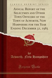 Annual Report of the Selectmen and Other Town Officers of the Town of Acworth, New Hampshire for the Year Ending December 31, 1985 (Classic Reprint), Hampshire Acworth New