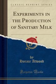 Experiments in the Production of Sanitary Milk (Classic Reprint), Atwood Horace