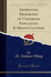 ksiazka tytuł: Asymptotic Properties of Univariate Population K-Means Clusters (Classic Reprint) autor: Wong M. Anthony