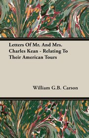 Letters Of Mr. And Mrs. Charles Kean - Relating To Their American Tours, Carson William G.B.
