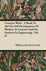 Concrete Work - A Book To Aid The Self-Development Of Workers In Concrete And For Students In Engineering - Vol. II, Hatt William Kendrick