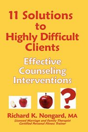 11 Solutions to Highly Difficult Clients, Nongard Richard K.