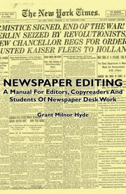 Newspaper Editing - A Manual for Editors, Copyreaders and Students of Newspaper Desk Work, Hyde Grant Milnor