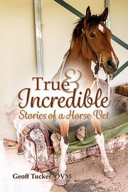 True and Incredible Stories of a Horse Vet, Tucker DVM Geoff