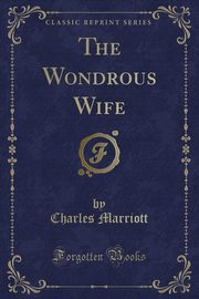 The Wondrous Wife (Classic Reprint), Marriott Charles