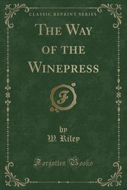 The Way of the Winepress (Classic Reprint), Riley W.