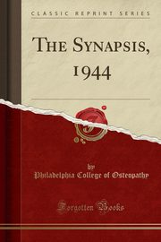 The Synapsis, 1944 (Classic Reprint), Osteopathy Philadelphia College of