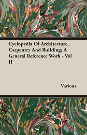 Cyclopedia Of Architecture, Carpentry And Building; A General Reference Work - Vol II, Various